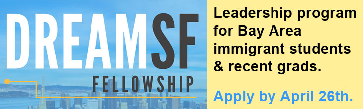 DreamSF Fellowship: Leadership and professional development program for bay Area immigrant students and recent grads. Apply by April 26th.